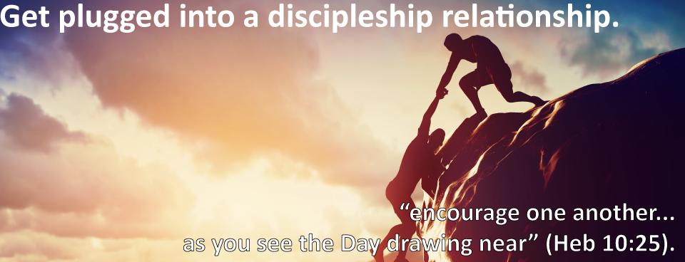 Get involved in 1-1 discipleship, see Pastor Dan